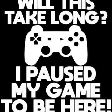 Gamer Funny Design - Will This Take Long I Paused My Game To Be Here by kudostees