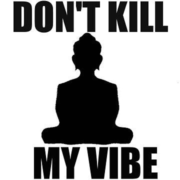 Don't Kill My Vibe by bunhuggerdesign
