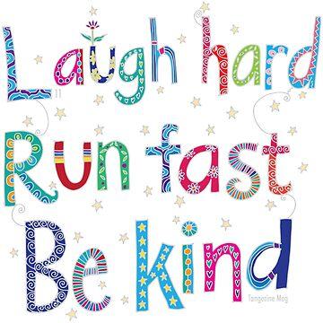Laugh Hard. Run Fast. Be Kind. by TangerineMeg