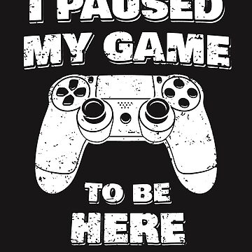 I Paused My Game To Be Here by Maka4
