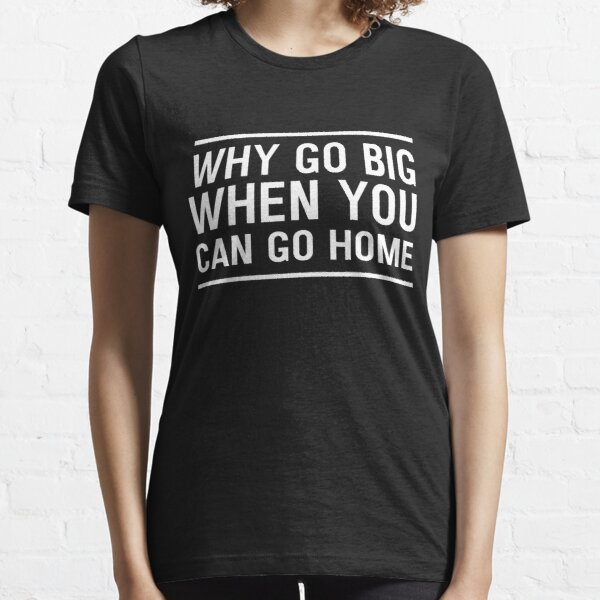 Why go big when you can go home Essential T-Shirt