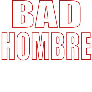 Bad Hombre by ThatMerchStore