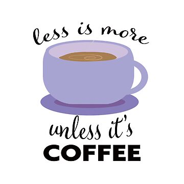 Less is more unless its coffee by jennvanh17