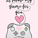 Gamer Anniversary - Pause my Game for you - gaming - girlfriend - boyfriend - wife - husband - partner - gaming couple - games - pun by JustTheBeginning-x (Tori)
