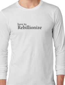 Have to Rebillionize  Long Sleeve T-Shirt