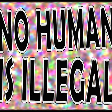 NO HUMAN IS ILLEGAL by Paparaw
