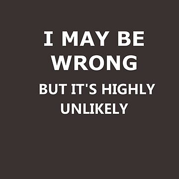 It may be that I am wrong, but it is unlikely - Fun saying by Myriala