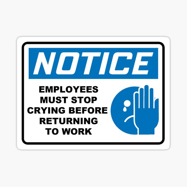 NOTICE: EMPLOYEES MUST STOP CRYING BEFORE RETURNING TO WORK Sticker