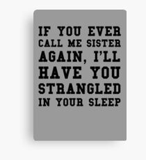 If you ever call me sister again, I'll have you strangled in your sleep Canvas Print