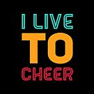 Cheerleading Gift - I live To Cheer - Cheerleader  by LJCM