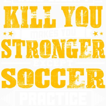 Doesnt Kill You Except Soccer Practice Player Coach Shirt by orangepieces