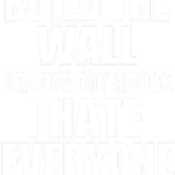 Build the wall around my house I hate everyone  by tiffanator606