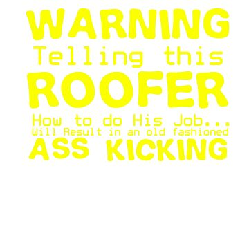 Warning: Telling this roofer how to do his job… Will Result in an old fashioned Ass Kicking by Faba188