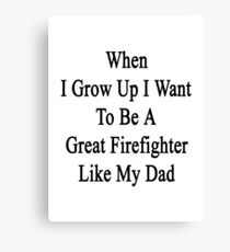 When I Grow Up I Want To Be A Great Firefighter Like My Dad  Canvas Print