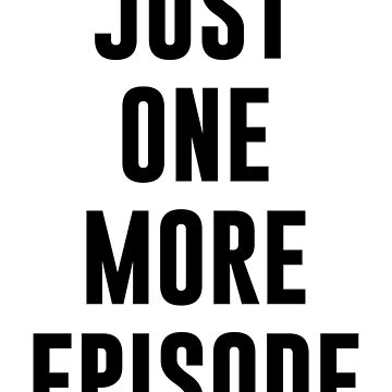 JUST ONE MORE EPISODE by limitlezz