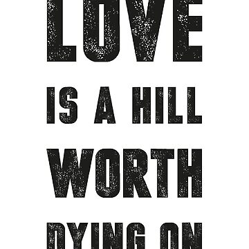 Love Is A Hill Worth Dying On (Black Ink) by micahbournes