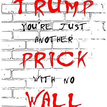 Trump You're Just Another Prick With No Wall by kathcom