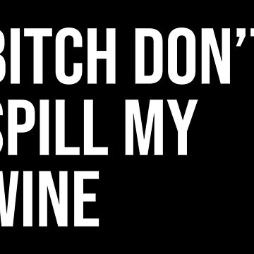 BITCH DON'T SPILL MY WINE by limitlezz