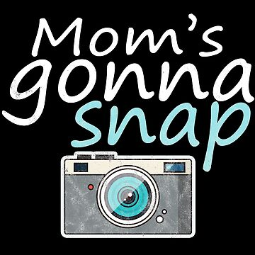 Mom's Gonna Snap Witty Sarcastic Photographer Quote by thespottydogg