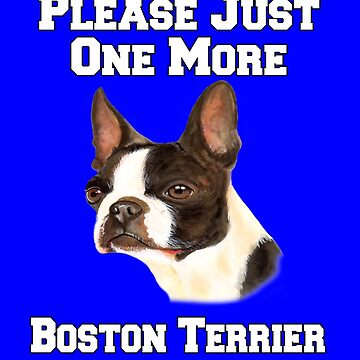 Please Just One More Boston Terrier Dog by fantasticdesign