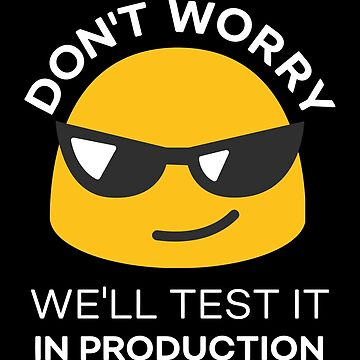 Don't Worry. We'll Test it in Production by denisn