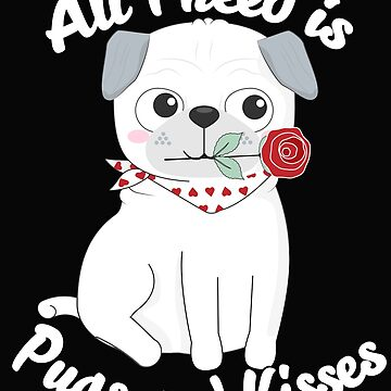 All I need is Pugs and Kisses Awesome Pug Valentines Gift by lulabella666