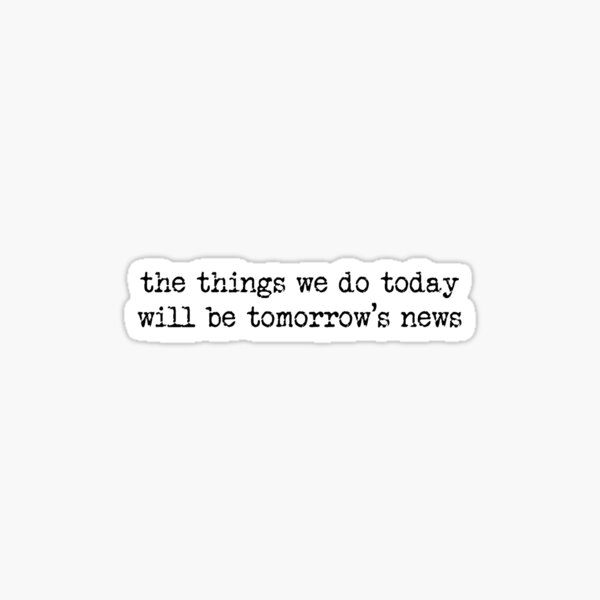 Newsies Quote Sticker - the things we do today will be tomorrow's news Sticker