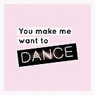 You Make Me Want To Dance by #PoptART products from Poptart.me