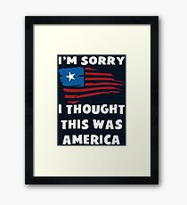 I'm Sorry I Thought This Was America T Shirt Framed Print
