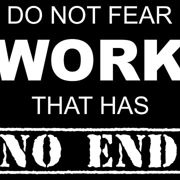 Do Not Fear Work That Has No End by esskay