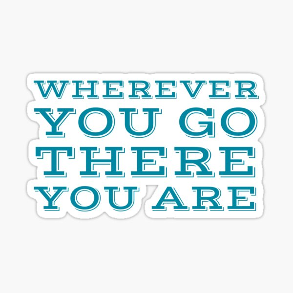 Wherever you go, there you are  Sticker