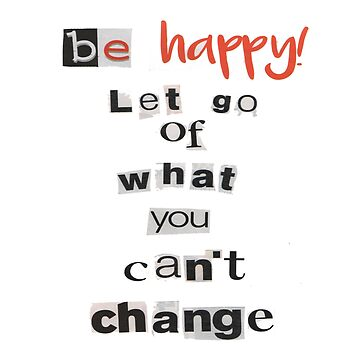 Be Happy! Let Go Of What You Can't Change by Totaldannation