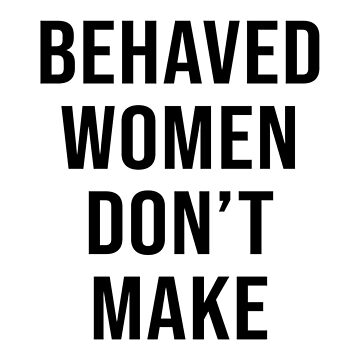 WELL BEHAVED WOMEN DON'T MAKE HISTORY by limitlezz