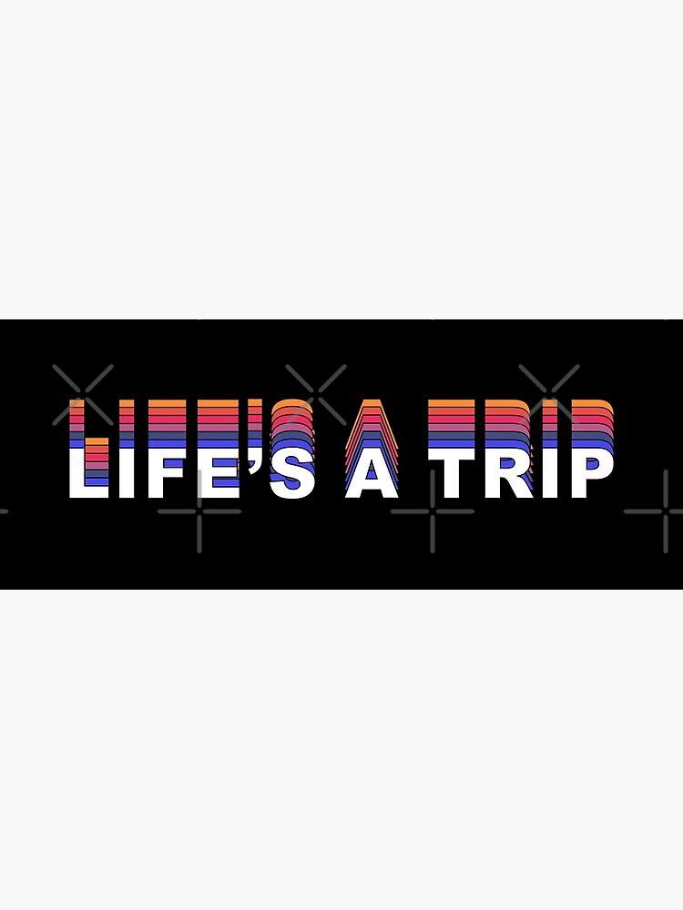 Life's a Trip - text by bkelly1998