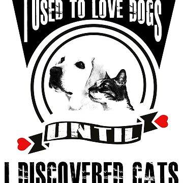 I used to love dogs until I discoverd cats by PM-TShirts
