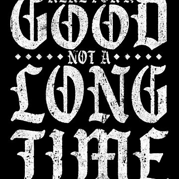 Here For A Good Not A Long Time by huckblade