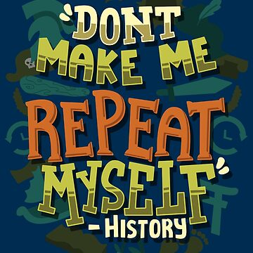 Don't Make Me Repeat Myself History - History Teacher Gift by yeoys