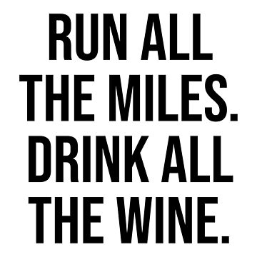 RUN ALL THE MILES DRINK ALL THE WINE by limitlezz