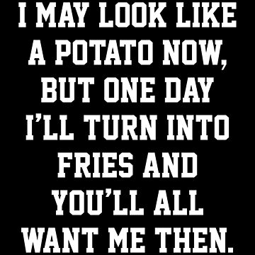 I MAY LOOK LIKE A POTATO NOW, BUT ONE DAY I'LL TURN INTO FRIES AND YOU'LL ALL WANT ME THEN. by limitlezz