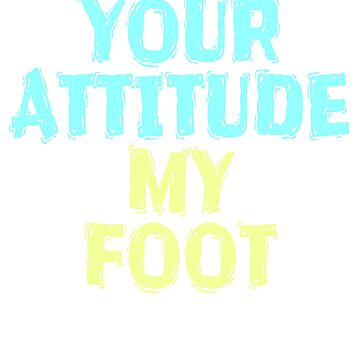 """your Attitude My Foot"" tee design. Funny and hilarious tee design perfect for gifts too! Grab yours by Customdesign200"