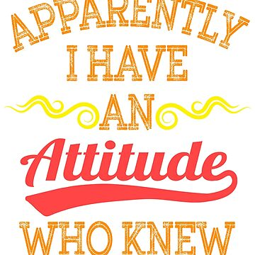 """Apparently I Have An Attitude Who Knew"" tee design. Makes an awesome and fabulous gift too!  by Customdesign200"