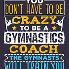 Gymnastics Coach Don't Have To Be Crazy Quote by jaygo