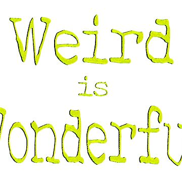 Weird is Wonderful by Havocgirl