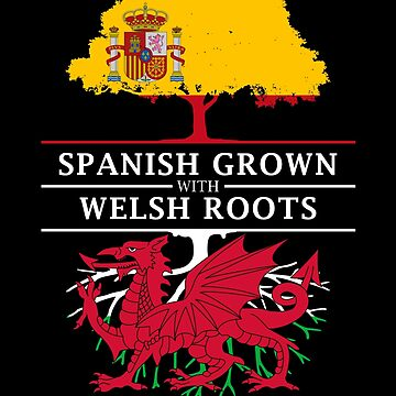 Spanish Grown with Welsh Roots by ockshirts