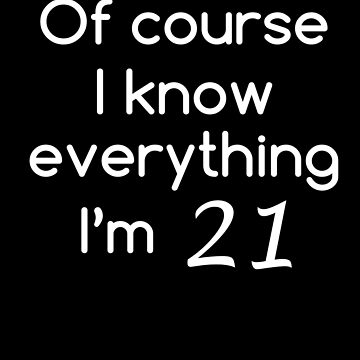 Of Course I Know Everything I'm 21 Shirt Funny 21st Birthday T-Shirt Great Gift for Friend or Family Unisex Short-Sleeve Jersey Tee by CrusaderStore