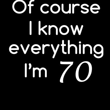 Of Course I Know Everything I'm 70 Shirt Funny 70th Birthday T-Shirt Great Gift for Grandparent Unisex Short-Sleeve Jersey Tee by CrusaderStore
