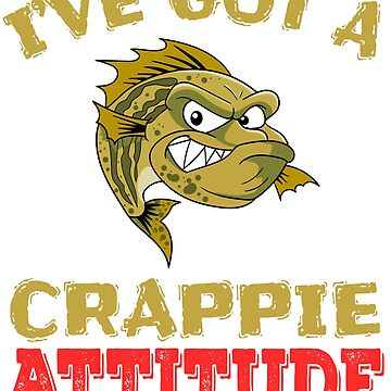 """I've Got A Crappie Attitude"" tee design. Makes an awesome gift to your shitty friends too!  by Customdesign200"