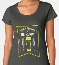 Funny Don't Worry Be Hoppy Cute Beer Drinking Women's Premium T-Shirt