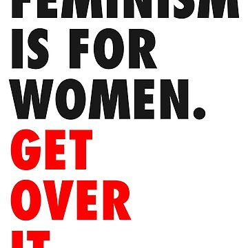 Feminism is for Women. Get Over it. by designite