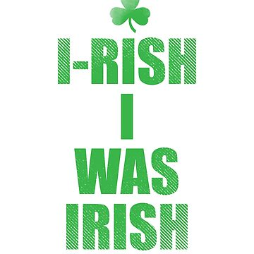 I Rish I Was Irish Funny Quote T-Shirt by mia1949